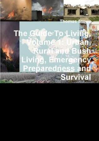 The Guide to Living, Volume 1: Urban, Rural and Bush Living, Emergency Preparedness and Survival  by  Thomas Stowe