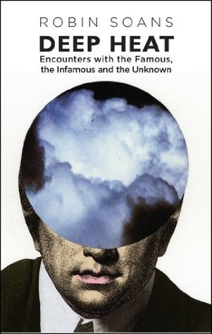 Deep Heat: Encounters with the Famous, the Infamous and the Unknown  by  Robin Soans