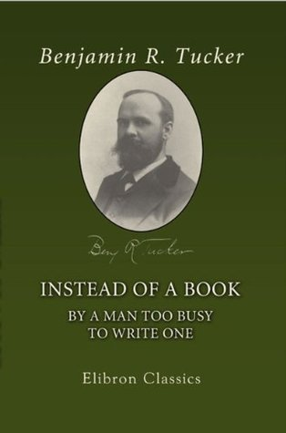 Instead of a Book  by  a Man Too Busy to Write One. A Fragmentary Exposition of Philosophical Anarchism by Benjamin Tucker