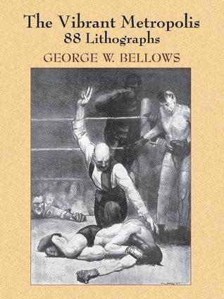 The Vibrant Metropolis: 88 Lithographs George W. Bellows