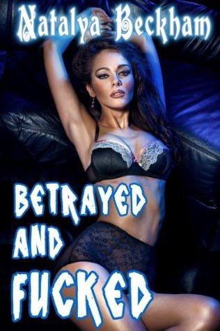 Betrayed And Fucked  by  Natalya Beckham
