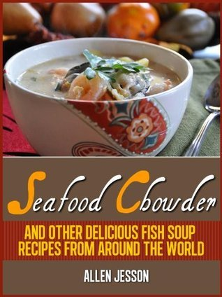 Seafood Chowder, Clam Chowder and other delicious fish soup recipes from around the world Allen Jesson