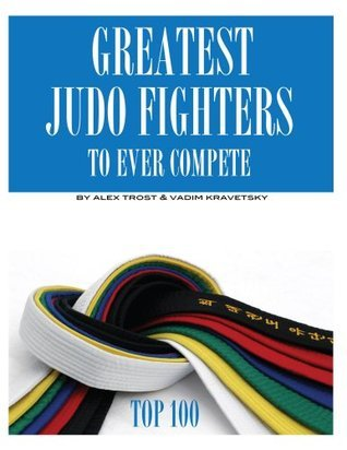 Greatest Judo Fighters to Ever Compete: Top 100  by  Alex Trost