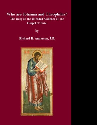 Who are Johanna and Theophilus?: The Irony of the Intended Audience of the Gospel of Luke  by  Richard H. Anderson