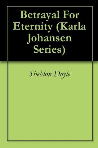 Betrayal For Eternity (Karla Johansen Series)  by  Sheldon Doyle