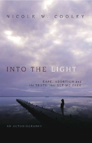 Into the Light: Rape, Abortion and the Truth that Set Me Free  by  Nicole W. Cooley