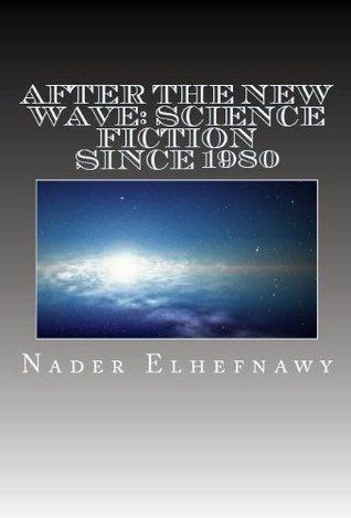 After the New Wave: Science Fiction Since 1980 Nader Elhefnawy