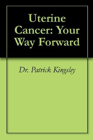 Uterine Cancer: Your Way Forward Patrick  Kingsley