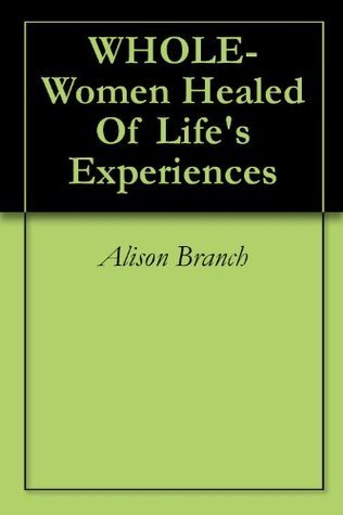 WHOLE- Women Healed Of Lifes Experiences Alison Branch