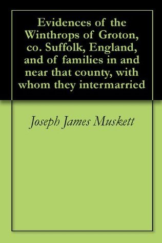 Evidences of the Winthrops of Groton, co. Suffolk, England, and of families in and near that county, with whom they intermarried Joseph James Muskett
