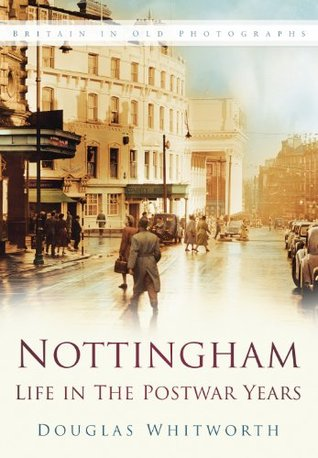 Nottingham: Life in the Postwar Years Douglas Whitworth