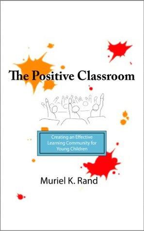 The Positive Classroom Muriel K Rand