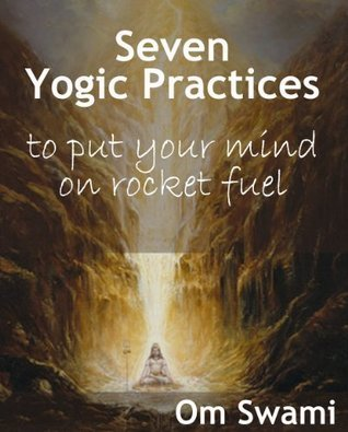 Seven Yogic Practices to Put Your Mind on Rocket Fuel  by  Om Swami