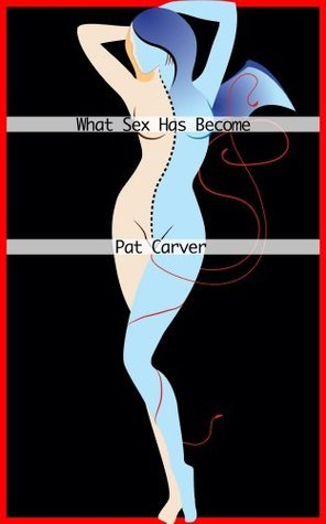 What Sex Has Become Compliation 1: 9 stories Pat Carver