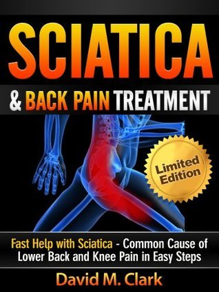 Sciatica and Back Pain Treatment - Fast Help with Sciatica - Common Cause of Lower Back and Knee Pain in Easy Steps  by  David M. Clark