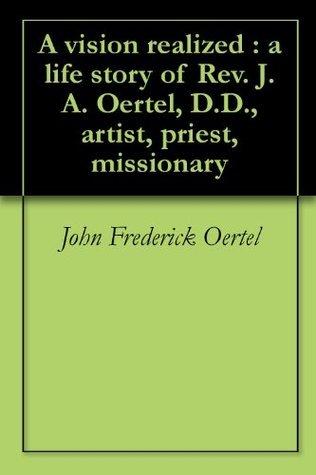 A vision realized : a life story of Rev. J.A. Oertel, D.D., artist, priest, missionary John Frederick Oertel