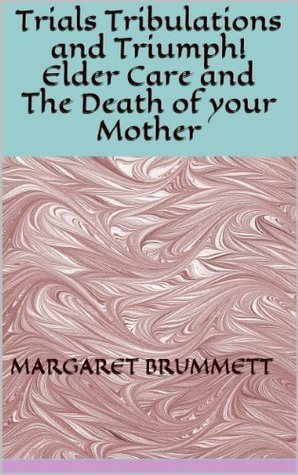 Trials, Tribulations and Triumph - Elder Care and the Death of your Mother  by  Margaret Brummett