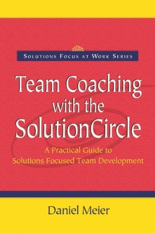 Team Coaching with the Solutioncircle: A Practical Guide to Solutions Focused Team Development Daniel Meier