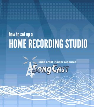 Indie Artist Insider Guide: How to Set Up a Home Recording Studio (SongCast Indie Artist Insider Guide Series) SongCast Distribution