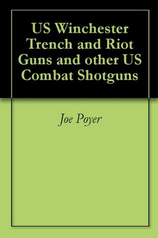 US Winchester Trench and Riot Guns and other US Combat Shotguns Joe Poyer