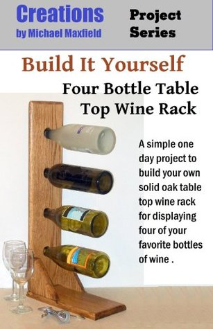 Build It Yourself - Four Bottle Table Top Wine Rack (Creations Project Series)  by  Michael Maxfield