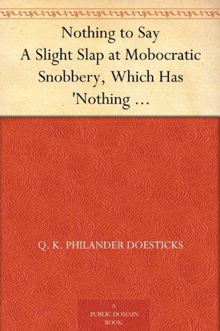 Nothing to Say A Slight Slap at Mobocratic Snobbery, Which Has Nothing to Do with Nothing to Wear Q.K. Philander Doesticks
