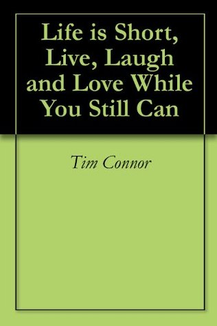 Life is Short, Live, Laugh and Love While You Still Can  by  Tim Connor