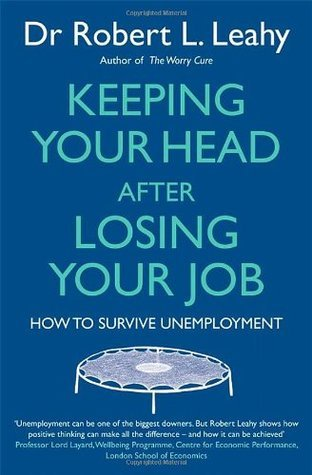 Keeping Your Head After Losing Your Job: How to Survive Unemployment  by  Robert L. Leahy