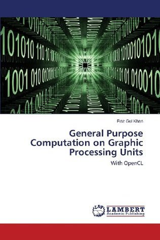 General Purpose Computation on Graphic Processing Units  by  Fiaz Gul Khan