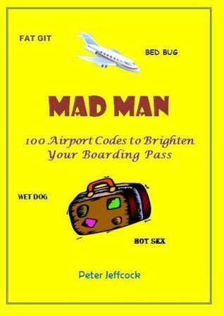 Mad Man - 100 Airport Codes to Brighten Your Boarding Pass  by  Peter Jeffcock