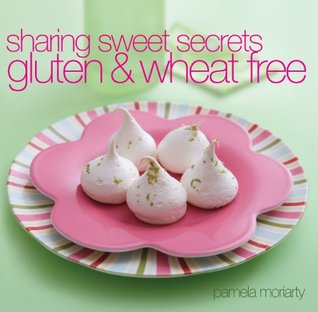 Sharing Sweet Secrets: Gluten & Wheat Free: Gluten and Wheat Free  by  Pamela Moriarty