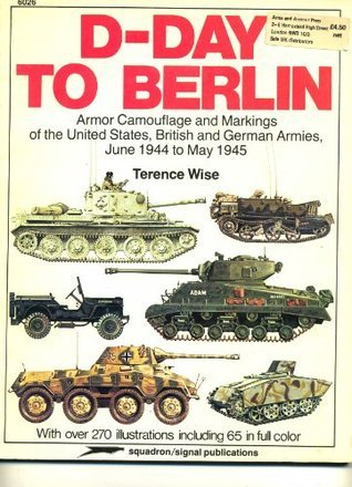 D-Day to Berlin: Armour Camouflage and Markings of the United States, British, and German Armies, June 1944 to May 19 Terence Wise