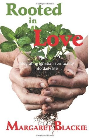 Rooted in Love: Integrating Ignatian Spirituality Into Daily Life  by  Margaret Blackie