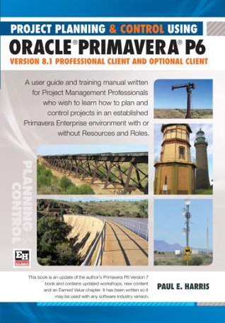 Project Planning & Control Using Oracle Primavera P6 Version 8.1 Professional Client and Optional Client  by  Paul E. Harris