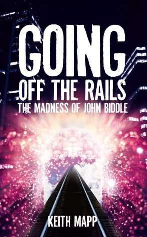 Going Off The Rails - the madness of John Biddle  by  Keith Mapp
