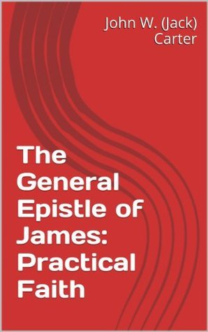 The General Epistle of James:  Practical Faith  by  John W. (Jack) Carter
