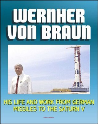 Wernher von Braun: His Life and Work from German Missiles to the Saturn V Moon Rocket - An Expansive Compilation of Authoritative NASA History Documents and Selections NASA
