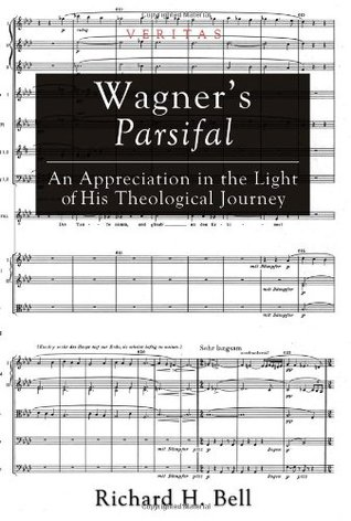 Wagners Parsifal: An Appreciation in the Light of His Theological Journey Richard H. Bell