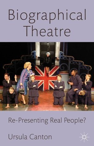 Biographical Theatre: Re-Presenting Real People?  by  Dr  Ursula Canton