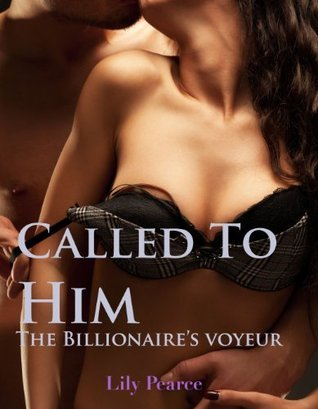 Called To Him: The Billionaires Voyeur  by  Lily Pearce