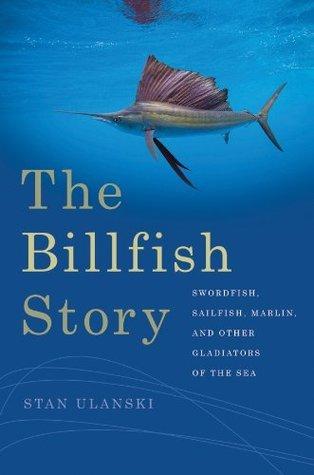 The Billfish Story: Swordfish, Sailfish, Marlin, and Other Gladiators of the Sea (Wormsloe Foundation Nature Book)  by  Stan Ulanski