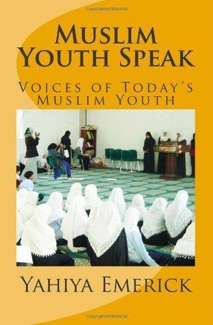 Muslim Youth Speak: Voices of Todays Muslim Youth  by  Yahiya Emerick
