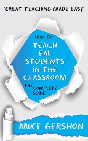 How to Teach EAL Students in the Classroom: The Complete Guide (The How To... Great Classroom Teaching Series) Mike Gershon