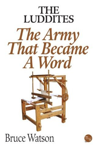 The Luddites: The Army That Became A Word Bruce  Watson