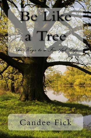 Be Like a Tree: The Keys to a Fruitful Life Candee Fick