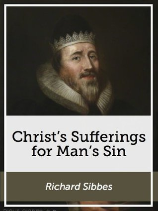 Christs Sufferings for Mans Sin  by  Richard Sibbes
