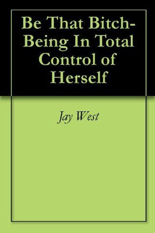 Be That Bitch-Being In Total Control of Herself  by  Jay West