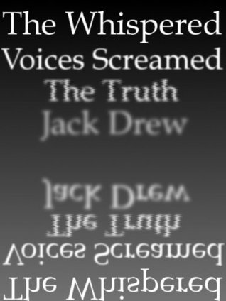 The Whispered Voices Screamed the Truth  by  Jack Drew