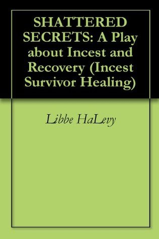 SHATTERED SECRETS: A Play about Incest and Recovery  by  Libbe HaLevy