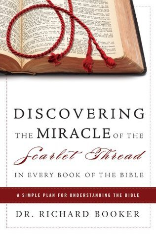 Discovering the Miracle of the Scarlet Thread in Every Book of the Bible: A Simple Plan for Understanding the Bible Richard Booker
